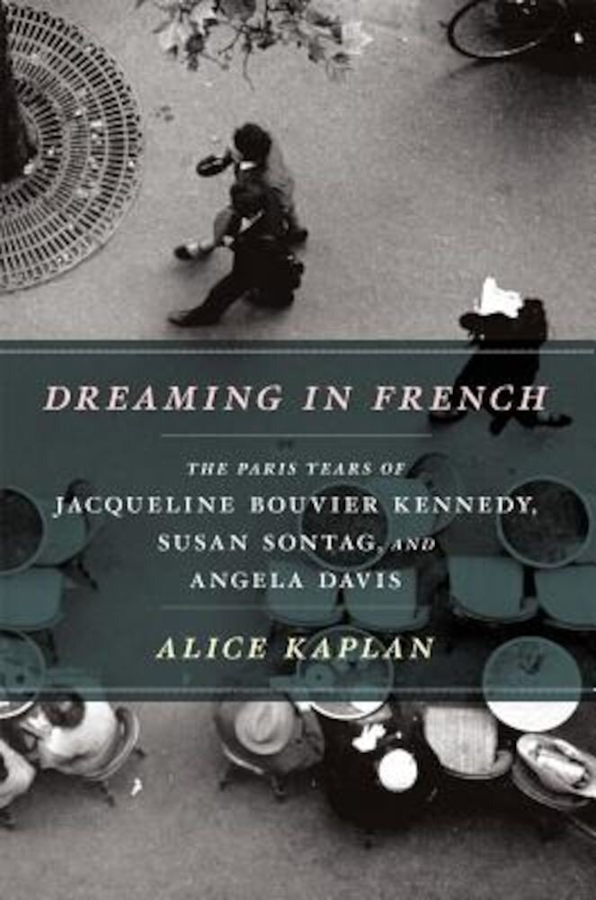 Dreaming in French: The Paris Years of Jacqueline Bouvier Kennedy, Susan Sontag, and Angela Davis, Paperback