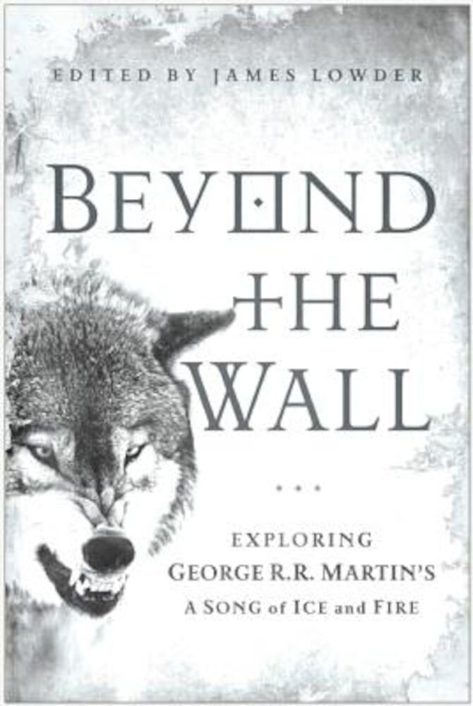 Beyond the Wall: Exploring George R. R. Martin's a Song of Ice and Fire, Paperback