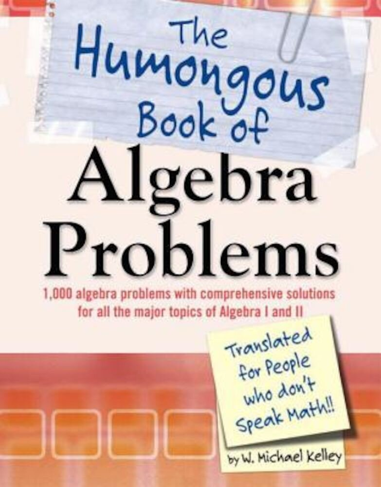 The Humongous Book of Algebra Problems: Translated for People Who Don't Speak Math!!, Paperback