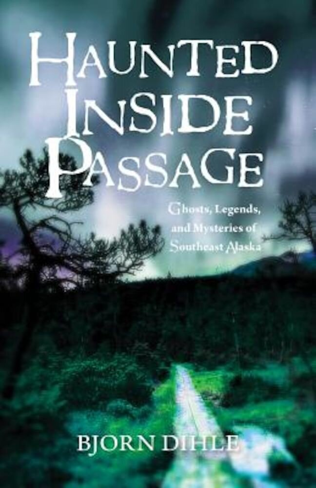 Haunted Inside Passage: Ghosts, Legends, and Mysteries of Southeast Alaska, Paperback
