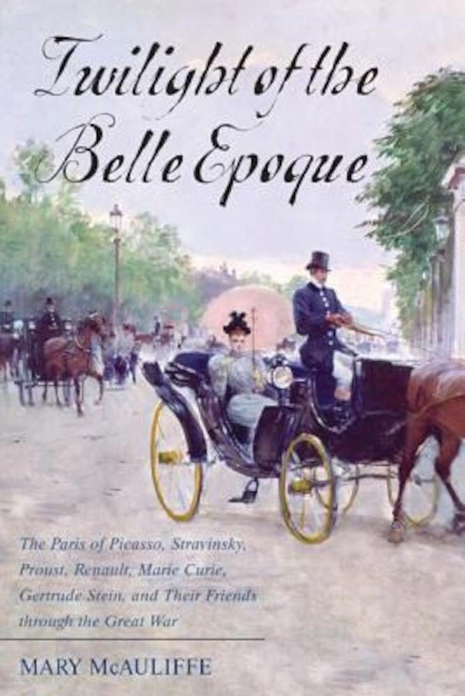 Twilight of the Belle Epoque: The Paris of Picasso, Stravinsky, Proust, Renault, Marie Curie, Gertrude Stein, and Their Friends Through the Great Wa, Hardcover