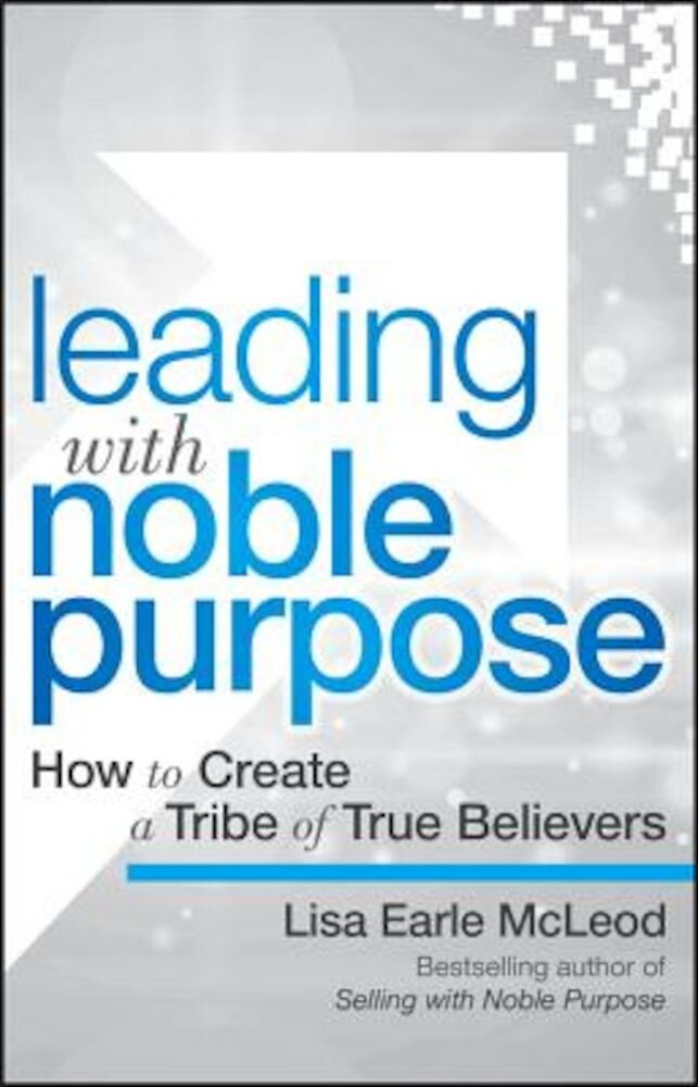 Leading with Noble Purpose: How to Create a Tribe of True Believers, Hardcover