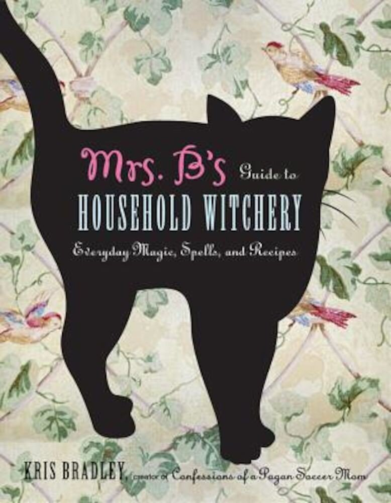 Mrs. B's Guide to Household Witchery: Everyday Magic, Spells, and Recipes, Paperback