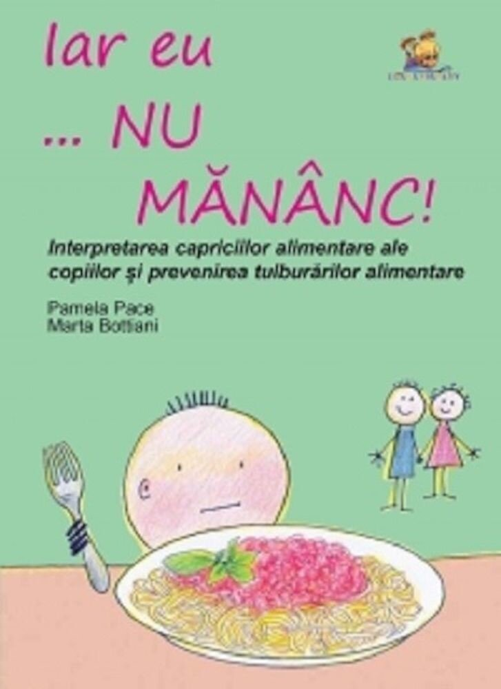 Iar eu... nu mananc! Interpretarea capriciilor alimentare ale copiilor si prevenirea tulburarilor alimentare