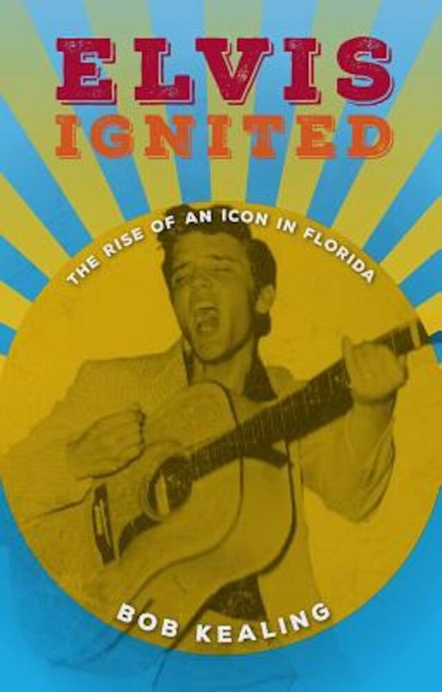 Elvis Ignited: The Rise of an Icon in Florida, Hardcover