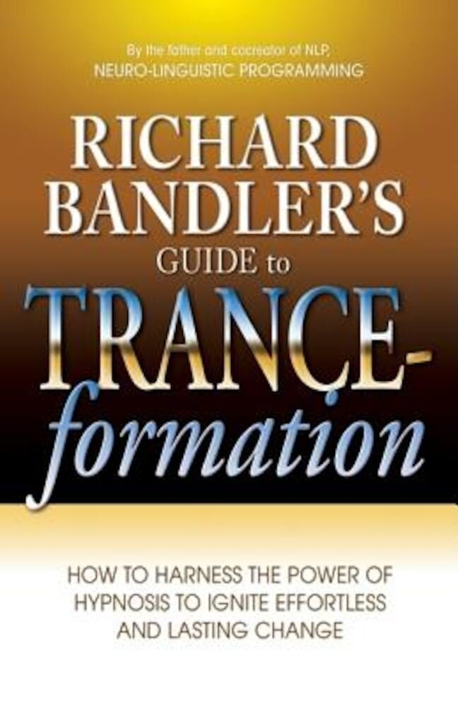 Richard Bandler's Guide to Trance-Formation: How to Harness the Power of Hypnosis to Ignite Effortless and Lasting Change, Paperback