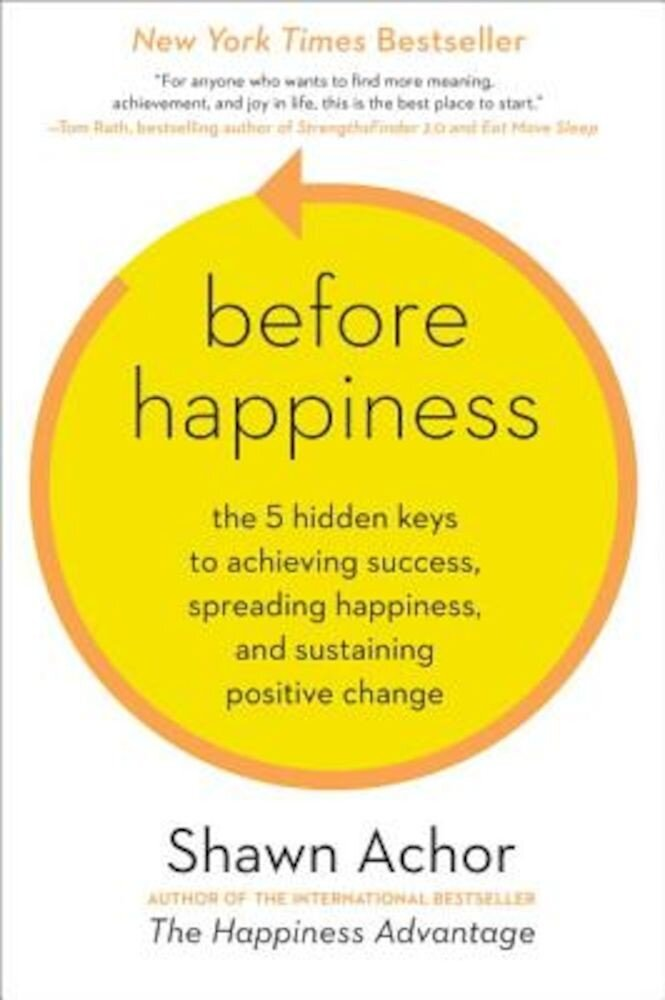 Before Happiness: The 5 Hidden Keys to Achieving Success, Spreading Happiness, and Sustaining Positive Change, Hardcover