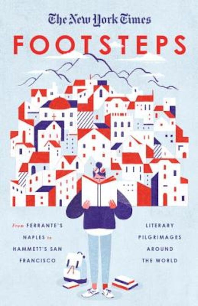 The New York Times: Footsteps: From Ferrante's Naples to Hammett's San Francisco, Literary Pilgrimages Around the World, Paperback