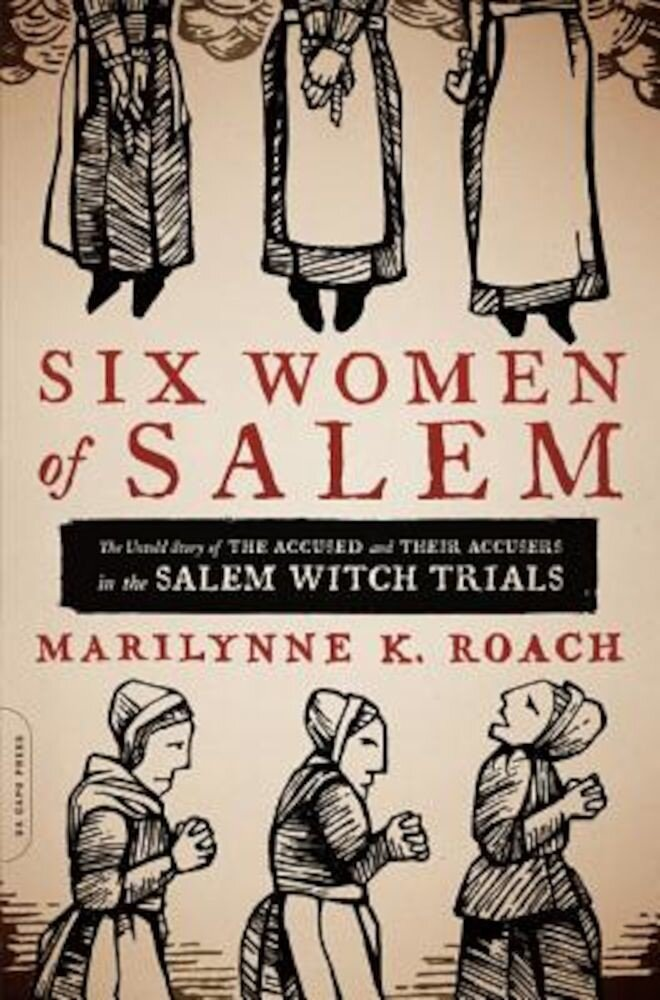 Six Women of Salem: The Untold Story of the Accused and Their Accusers in the Salem Witch Trials, Paperback