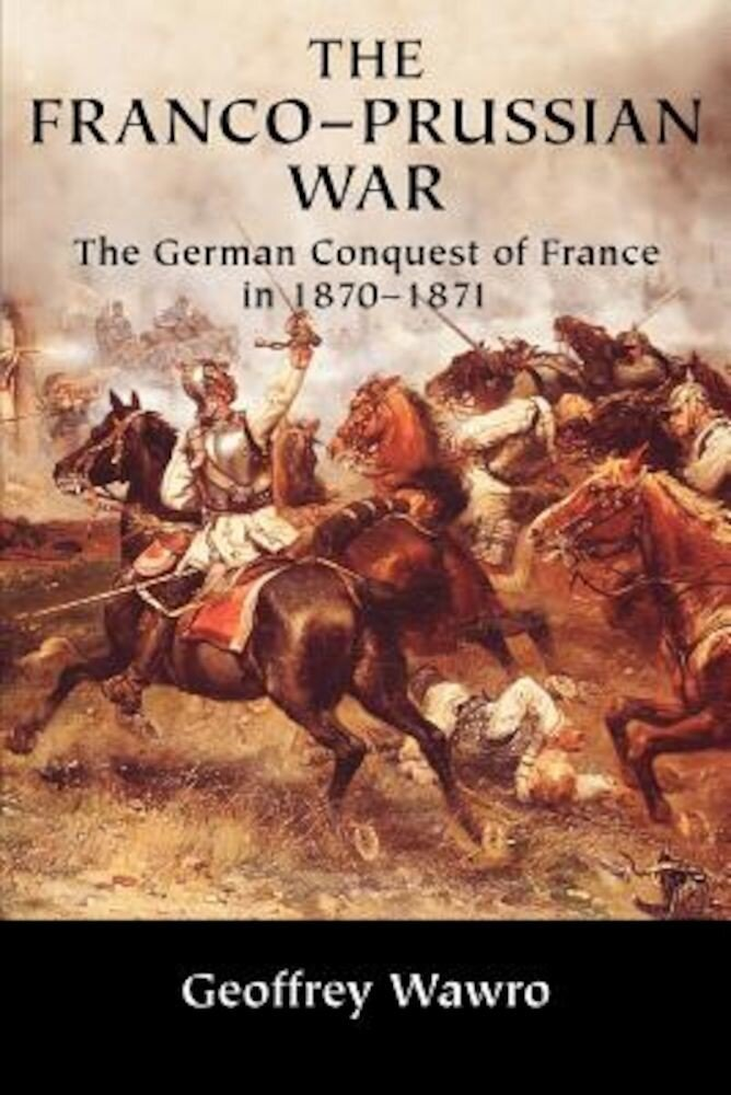 The Franco-Prussian War: The German Conquest of France in 1870 1871, Paperback