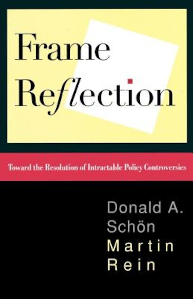 Frame Reflection: Toward the Resolution of Intractable Policy Controversies, Paperback