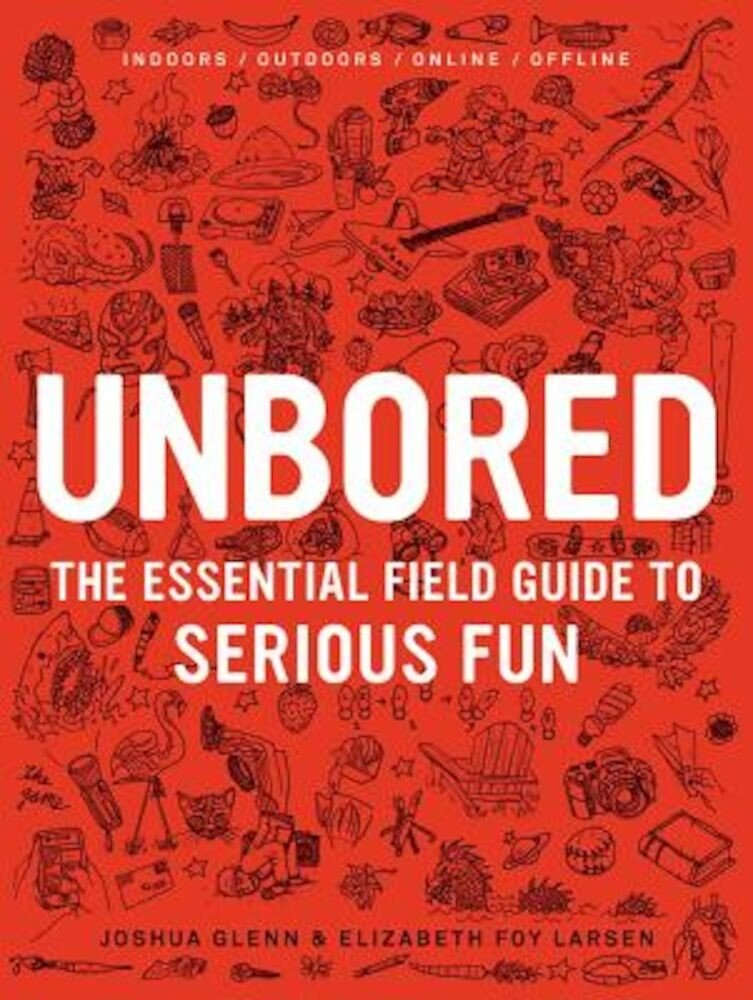Unbored: The Essential Field Guide to Serious Fun, Hardcover