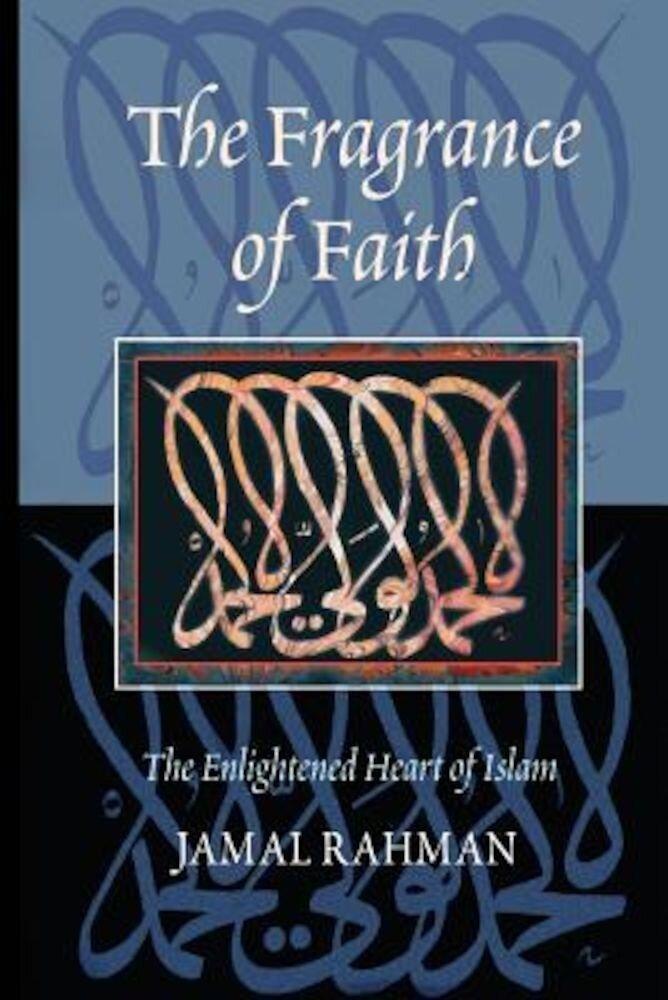 The Fragrance of Faith: The Enlightened Heart of Islam, Paperback