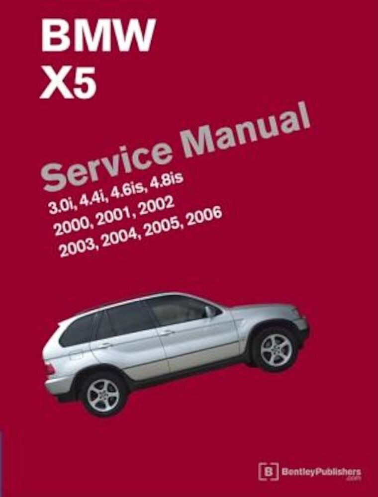 BMW X5 (E53) Service Manual: 2000, 2001, 2002, 2003, 2004, 2005, 2006: 3.0i, 4.4i, 4.6is, 4.8is, Hardcover