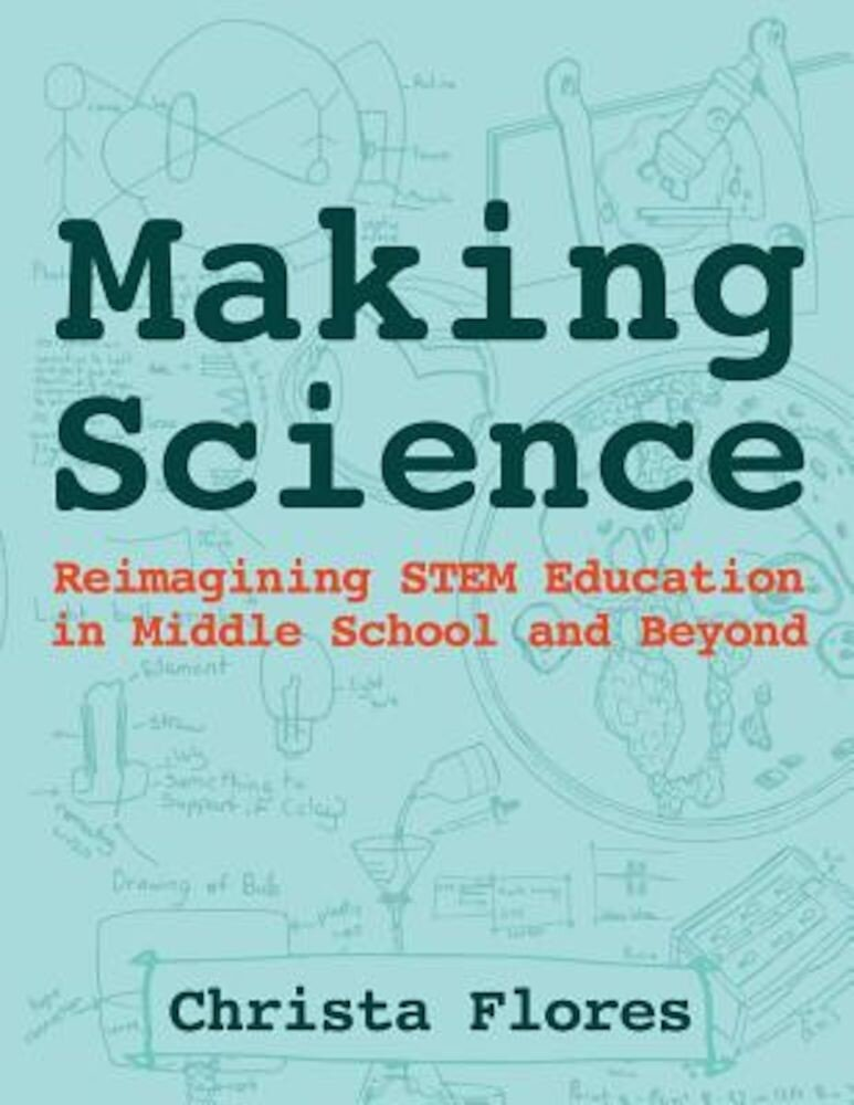 Making Science: Reimagining Stem Education in Middle School and Beyond, Paperback