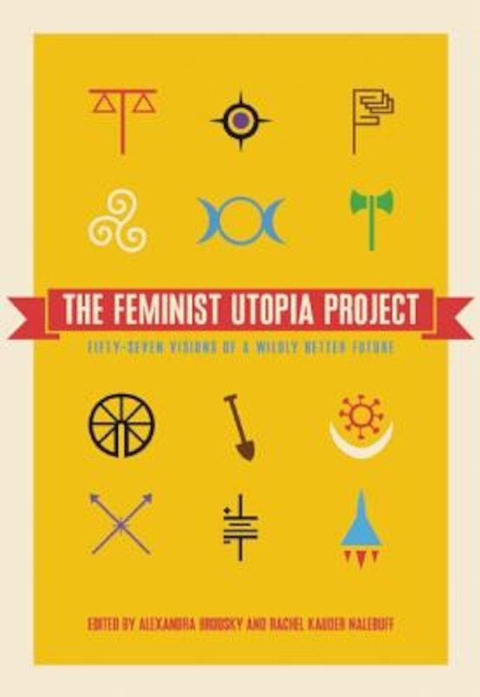 The Feminist Utopia Project: Fifty-Seven Visions of a Wildly Better Future, Paperback