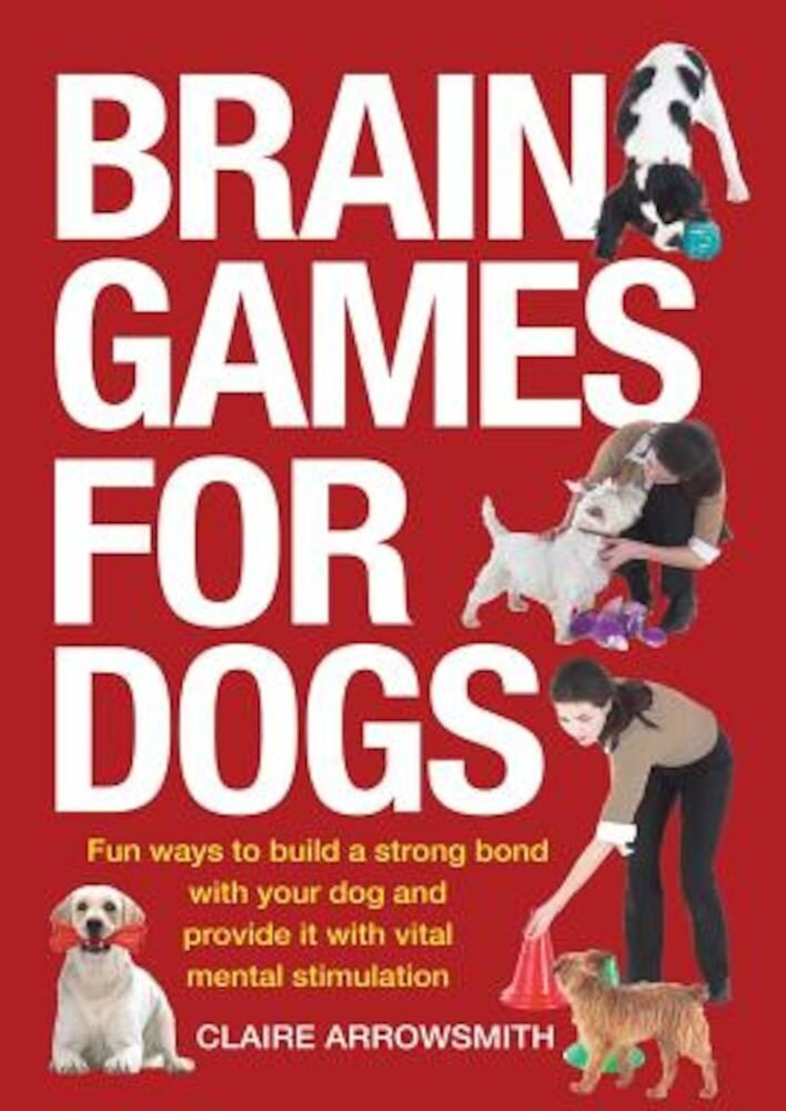 Brain Games for Dogs: Fun Ways to Build a Strong Bond with Your Dog and Provide It with Vital Mental Stimulation, Paperback