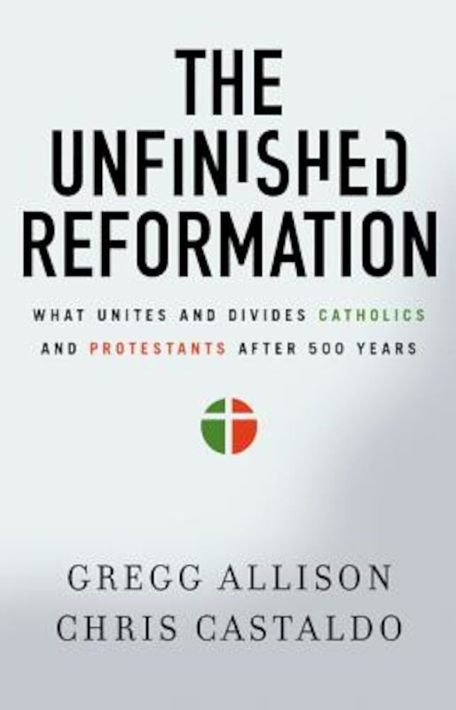 The Unfinished Reformation: What Unites and Divides Catholics and Protestants After 500 Years, Paperback