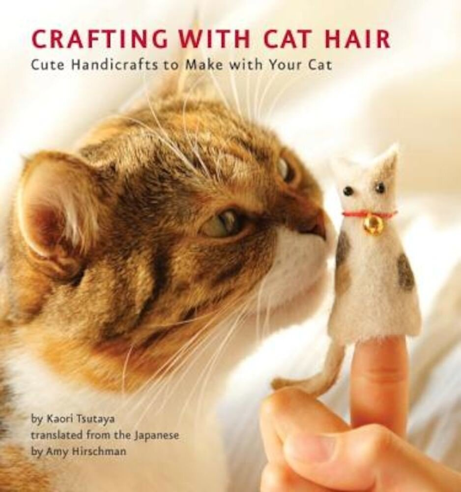 Crafting with Cat Hair: Cute Handicrafts to Make with Your Cat, Paperback