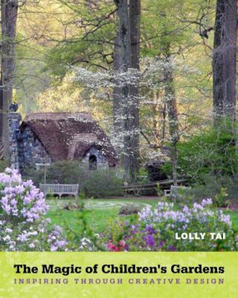 The Magic of Children's Gardens: Inspiring Through Creative Design, Hardcover