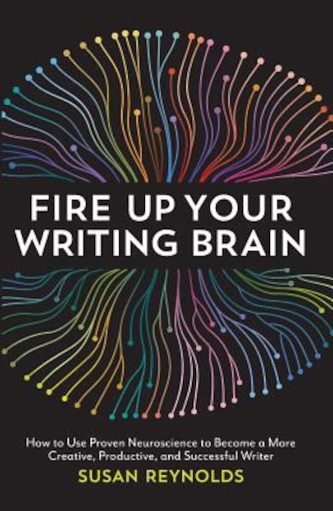 Fire Up Your Writing Brain: How to Use Proven Neuroscience to Become a More Creative, Productive, and Successful Writer, Paperback