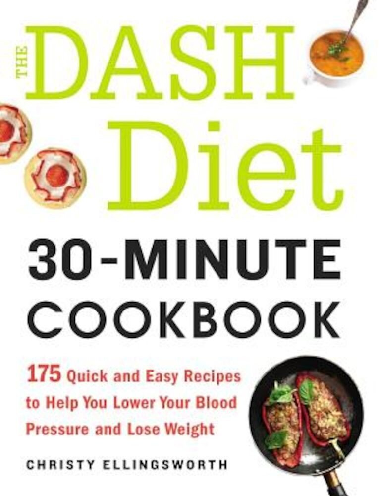 The Dash Diet 30-Minute Cookbook: 175 Quick and Easy Recipes to Help You Lower Your Blood Pressure and Lose Weight, Paperback