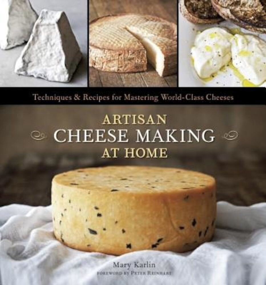 Artisan Cheese Making at Home: Techniques & Recipes for Mastering World-Class Cheeses, Hardcover