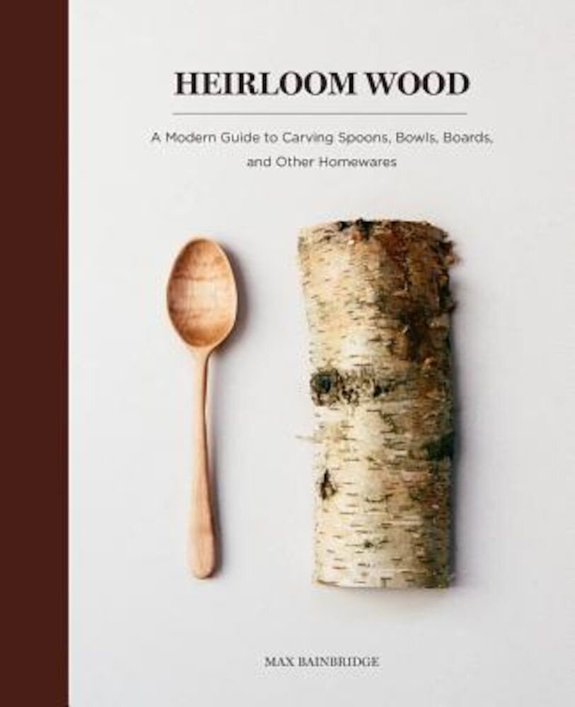 Heirloom Wood: A Modern Guide to Carving Spoons, Bowls, Boards, and Other Homewares, Hardcover