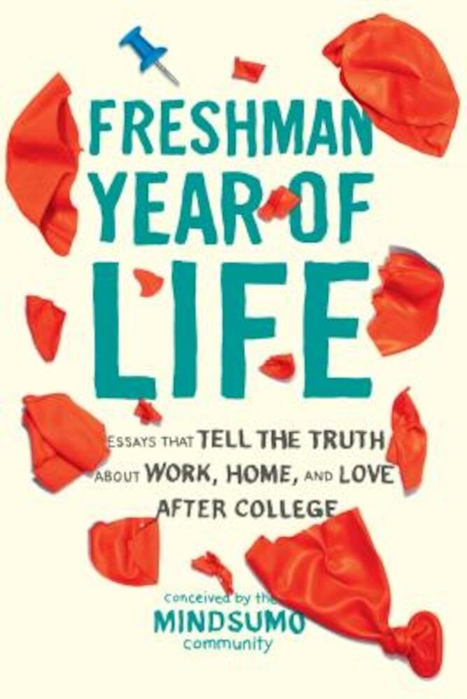 Freshman Year of Life: Essays That Tell the Truth about Work, Home, and Love After College, Paperback