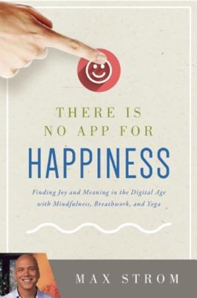 There Is No App for Happiness: Finding Joy and Meaning in the Digital Age with Mindfulness, Breathwork, and Yoga, Paperback