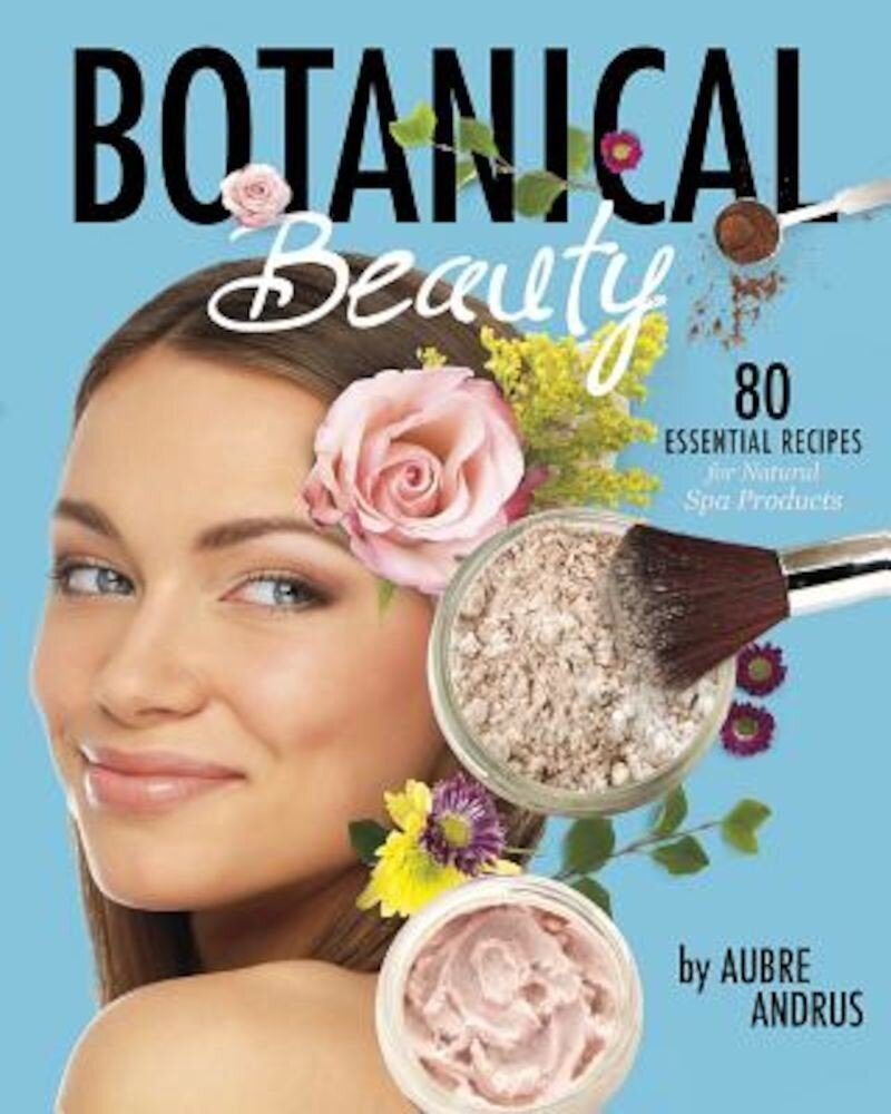 Botanical Beauty: 80 Essential Recipes for Natural Spa Products, Paperback