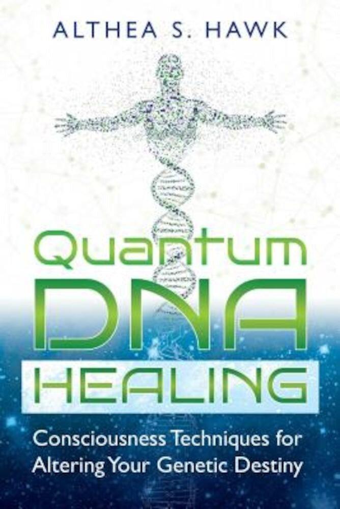 Quantum DNA Healing: Consciousness Techniques for Altering Your Genetic Destiny, Paperback