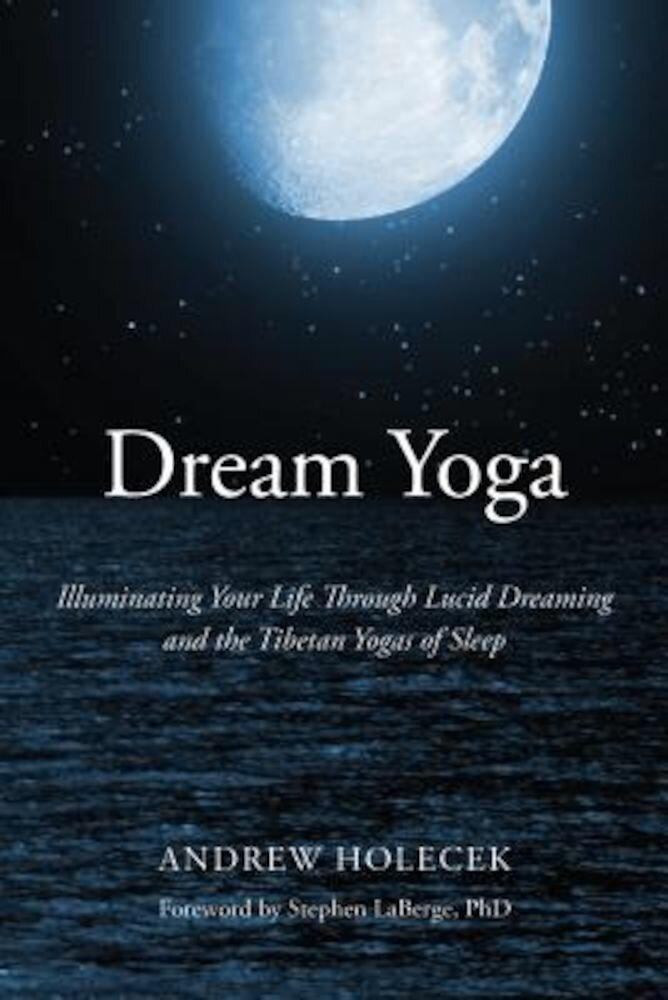 Dream Yoga: Illuminating Your Life Through Lucid Dreaming and the Tibetan Yogas of Sleep, Paperback