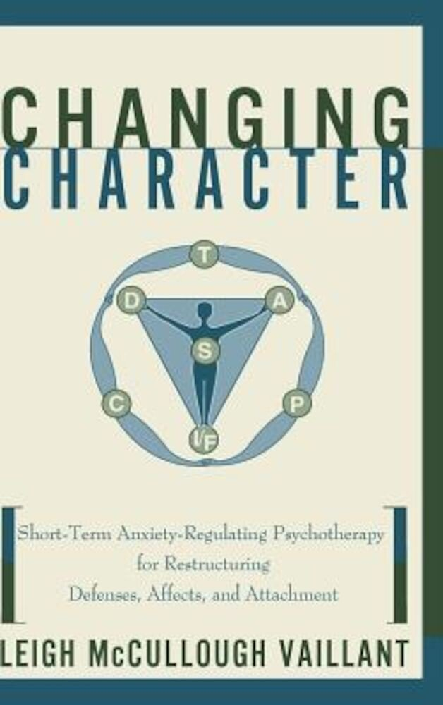 Changing Character: Short Term Anxiety-Regulating Psychotherapy for Restructuring Defense..., Hardcover