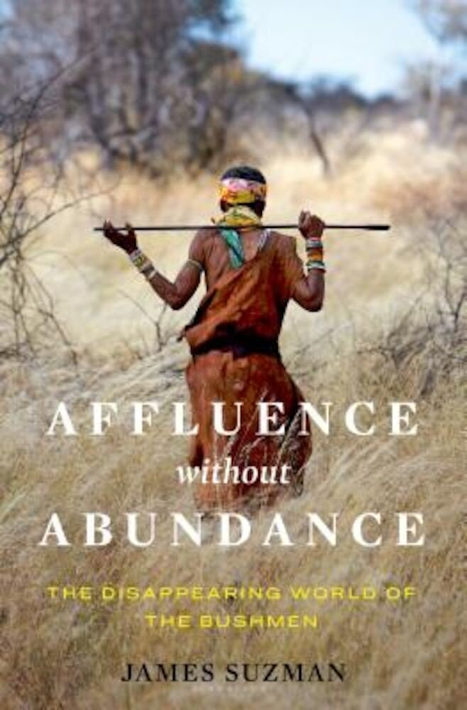 Affluence Without Abundance: The Disappearing World of the Bushmen, Hardcover