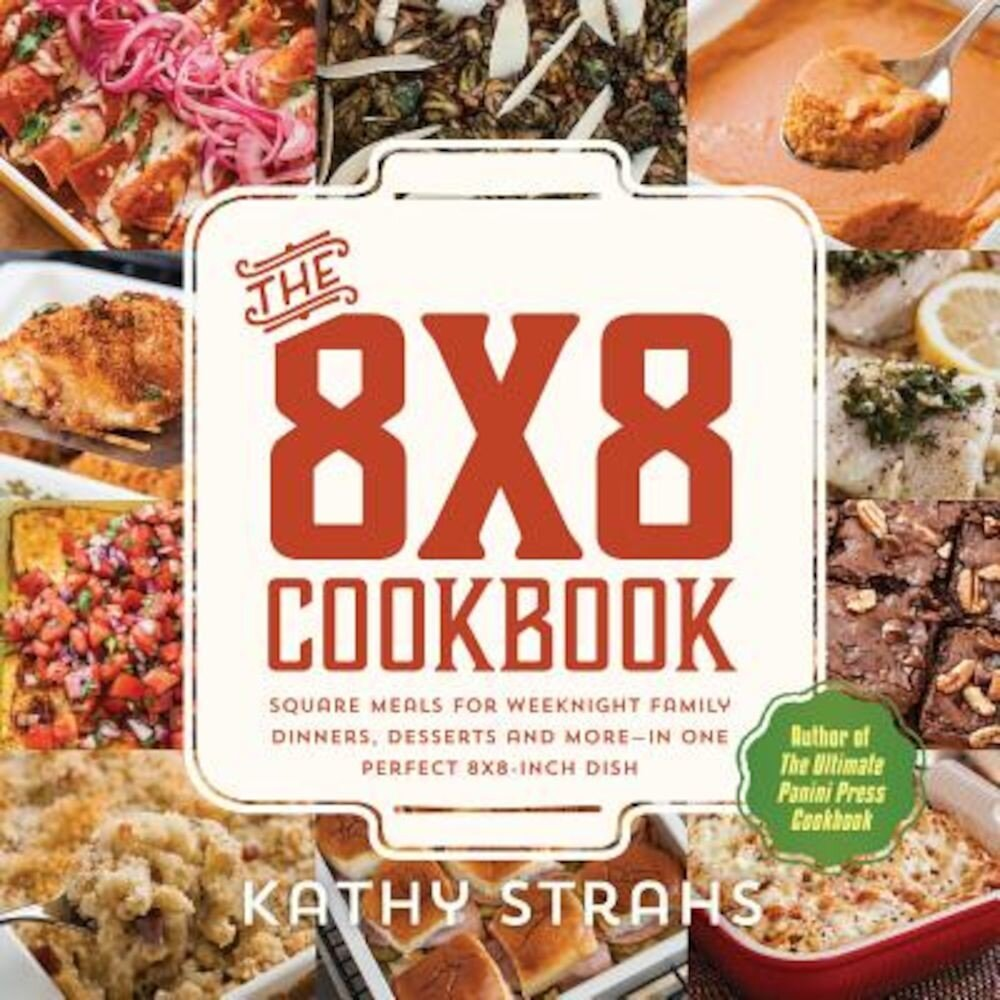 The 8x8 Cookbook: Square Meals for Weeknight Family Dinners, Desserts and More--In One Perfect 8x8-Inch Dish, Paperback