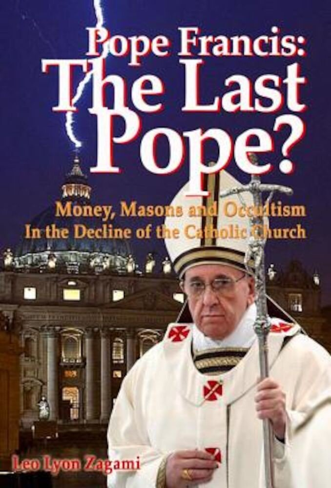 Pope Francis: The Last Pope?: Money, Masons and Occultism in the Decline of the Catholic Church, Paperback