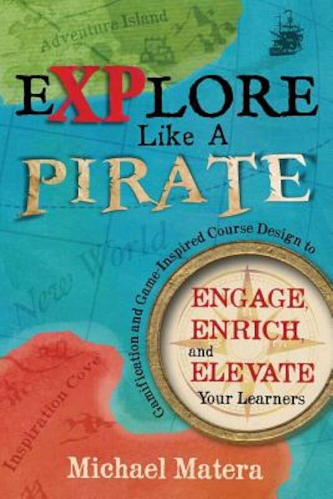 Explore Like a Pirate: Gamification and Game-Inspired Course Design to Engage, Enrich and Elevate Your Learners, Paperback