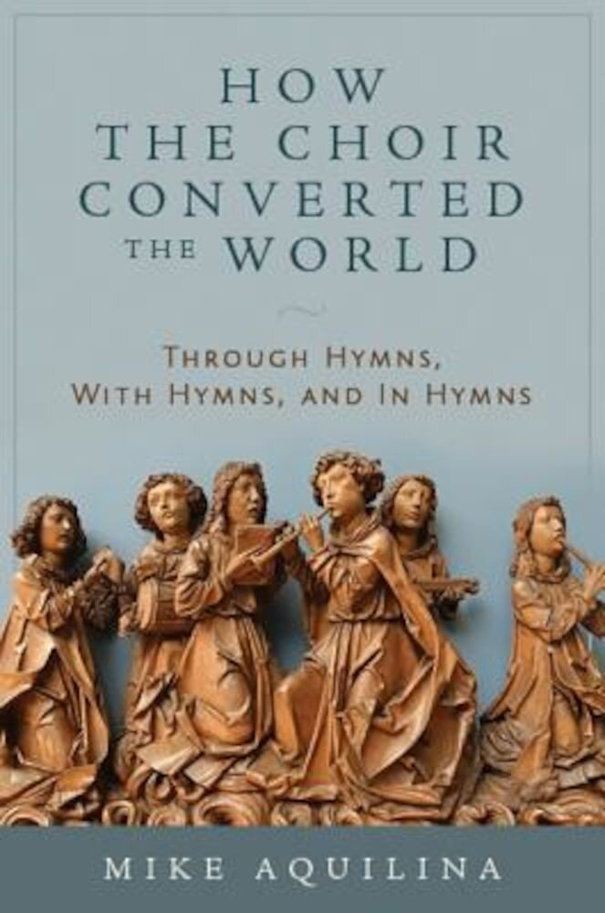 How the Choir Converted the World: Through Hymns, with Hymns, and in Hymns, Hardcover