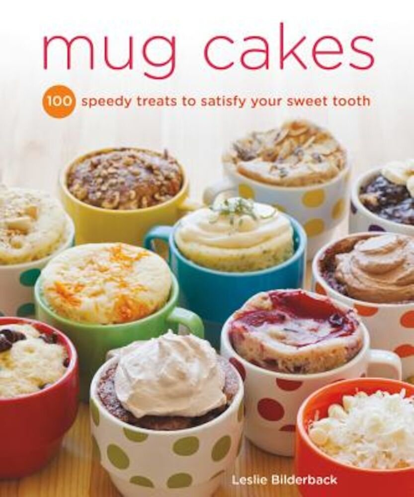 Mug Cakes: 100 Speedy Microwave Treats to Satisfy Your Sweet Tooth, Paperback