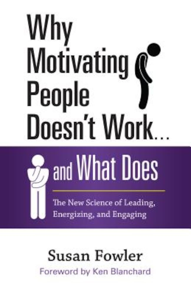 Why Motivating People Doesn't Work... and What Does: The New Science of Leading, Energizing, and Engaging, Hardcover