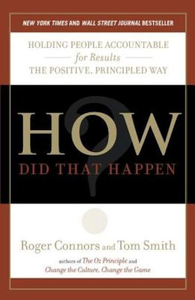 How Did That Happen?: Holding People Accountable for Results the Positive, Principled Way, Paperback