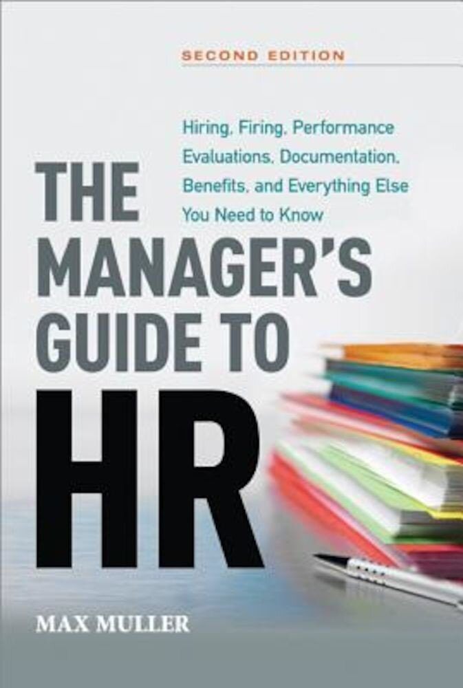 The Manager's Guide to HR: Hiring, Firing, Performance Evaluations, Documentation, Benefits, and Everything Else You Need to Know, Hardcover