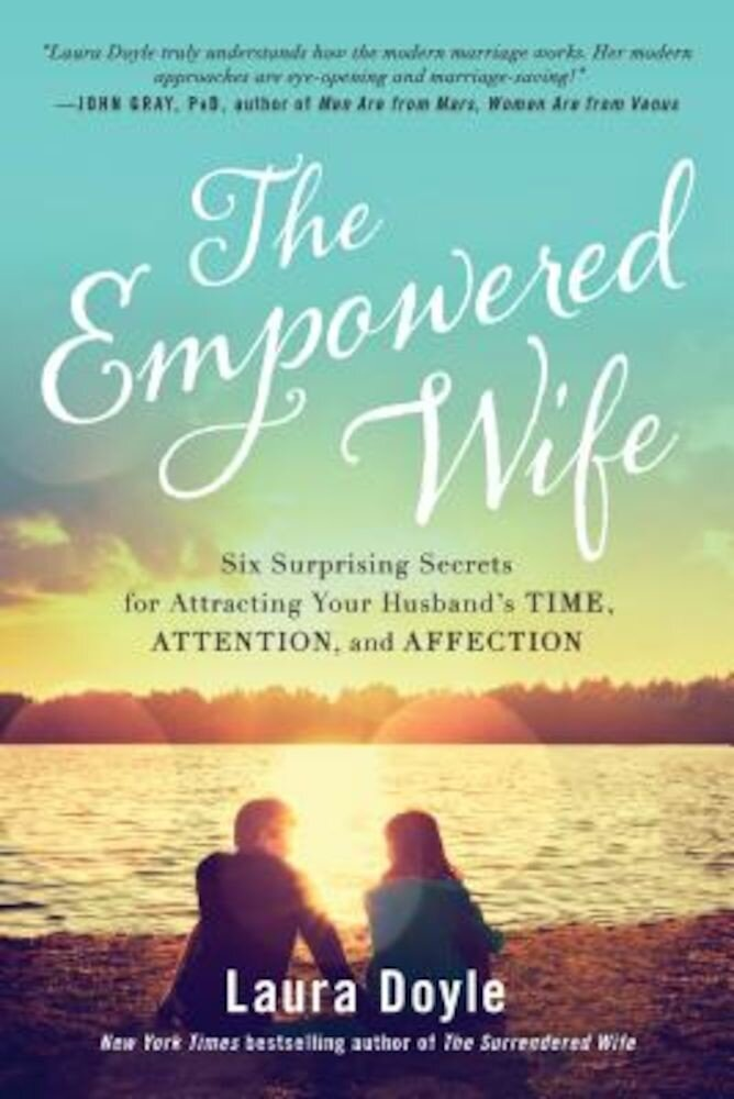 The Empowered Wife: Six Surprising Secrets for Attracting Your Husband's Time, Attention, and Affection, Paperback