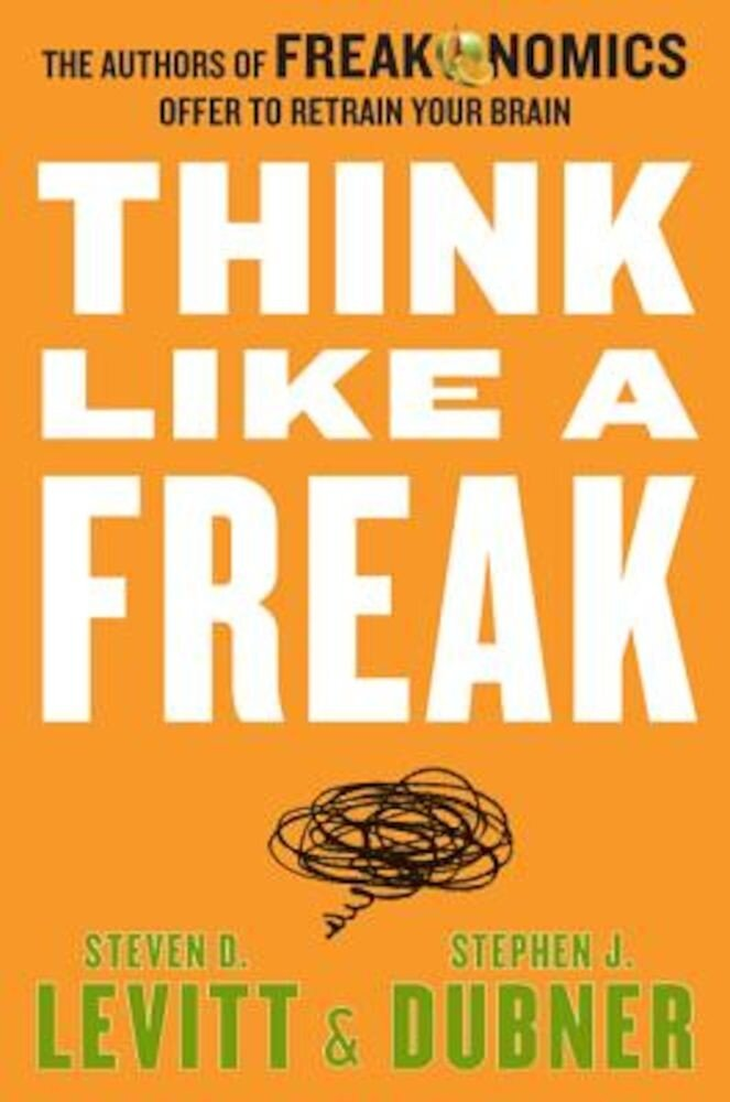 Think Like a Freak: The Authors of Freakonomics Offer to Retrain Your Brain, Hardcover