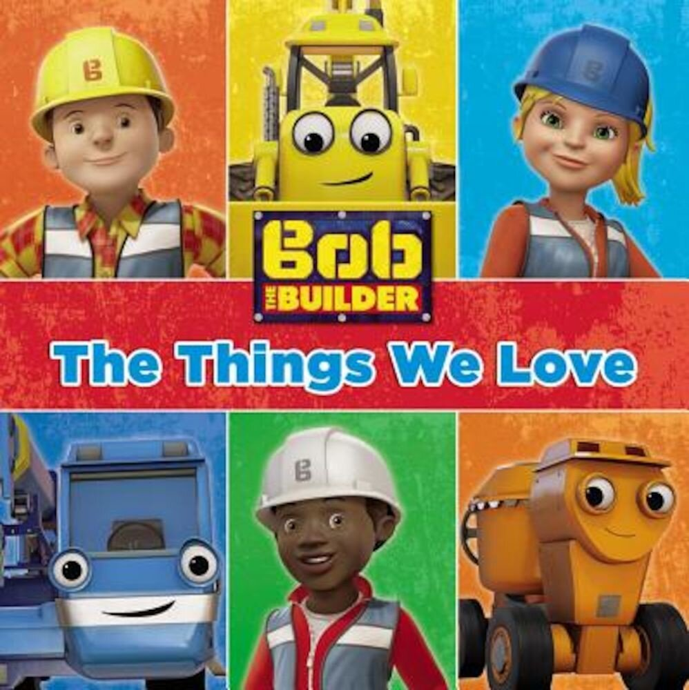 Bob the Builder: The Things We Love!, Hardcover