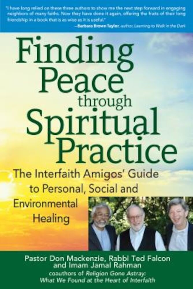 Finding Peace Through Spiritual Practice: The Interfaith Amigos' Guide to Personal, Social and Environmental Healing, Paperback