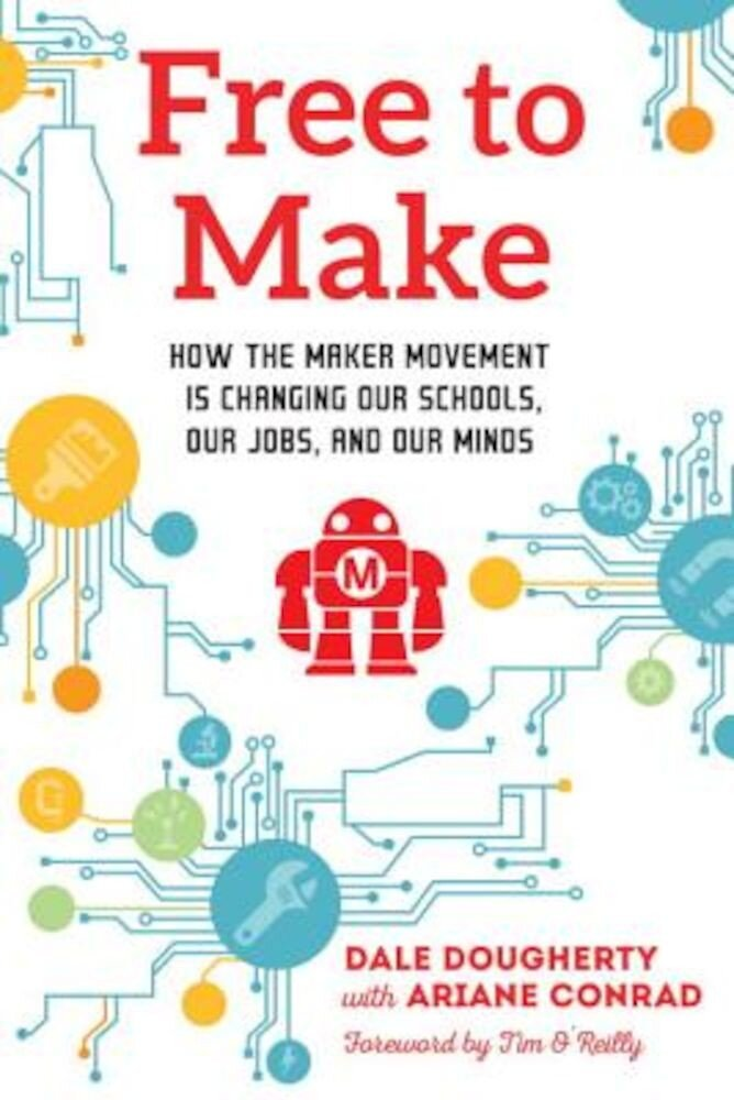 Free to Make: How the Maker Movement Is Changing Our Schools, Our Jobs, and Our Minds, Paperback