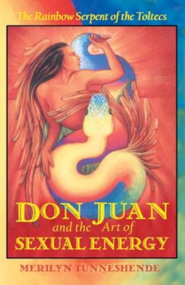 Don Juan and the Art of Sexual Energy: The Rainbow Serpent of the Toltecs, Paperback