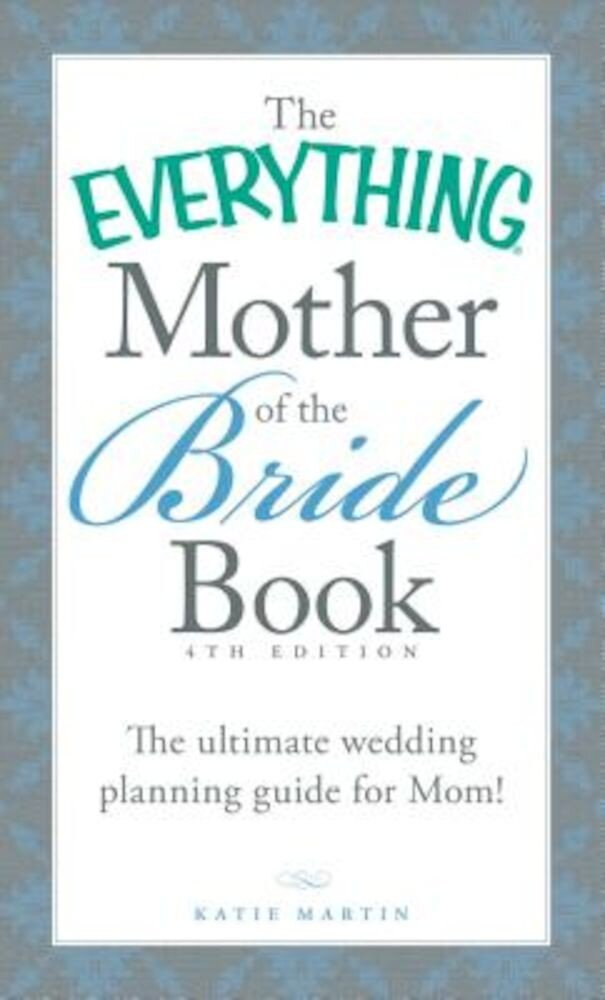 The Everything Mother of the Bride Book: The Ultimate Wedding Planning Guide for Mom!, Paperback